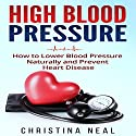 High Blood Pressure: How to Lower Blood Pressure Naturally and Prevent Heart Disease Audiobook by Christina Neal Narrated by Skyler Morgan