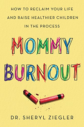 Mommy Burnout: How to Reclaim Your Life and Raise Healthier Children in the Process by [Ziegler, Sheryl G.]