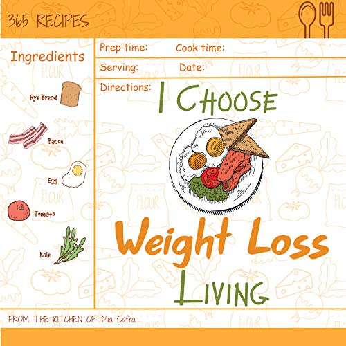 I Choose Weight-Loss Living: Reach 365 Happy And Healthy Days! [Weight Loss Cookbook For Women, Instant Pot Weight Loss Cookbook, Juicing Recipe Book For ... Loss] [Volume 17] (I Choose Healthy Living) by Mia Safra