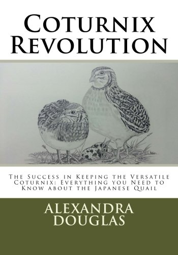 Coturnix Revolution: The Success in Keeping the Versatile Coturnix: Everything you Need to Know about the Japanese Quail by Alexandra Teodozja Douglas