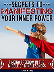 The Secrets to Manifesting Your Inner Power: Finding Freedom in the Middle of Mindlessness (English Edition)