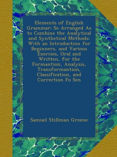 Download Elements of English Grammar; So Arranged As to Combine the Analytical and Synthetical Methods: With an Introduction for Beginners, and Various ... Classification, and Correction Fo Sen PDF