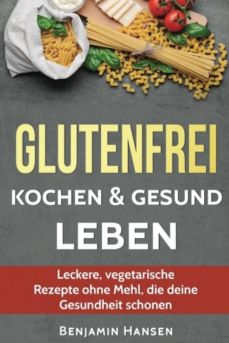 Glutenfrei kochen & gesund leben: Leckere, vegetarische Rezepte ohne Mehl, die deine Gesundheit schonen (Abnehmen glutenfrei, glutenfrei backen. Ernährung, glutenfreie Lebensmittel)
