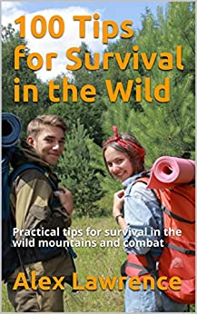 100 Tips for Survival in the Wild: Practical tips for survival in the wild mountains and combat by [Lawrence, Alex]