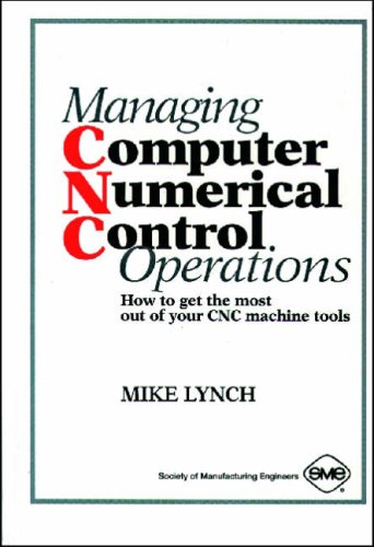 Managing Computer Numerical Control Operations: How to Get the Most Out of Your Cnc Machine Tools