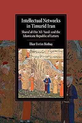 Intellectual Networks in Timurid Iran: Sharaf al-D?n 'Al? Yazd? and the Islamicate Republic of Letters (Cambridge Studies in Islamic Civilization)