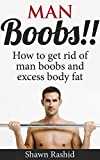 Man Boobs!! Step by step Guide to Getting rid of Man Boobs (Man Boobs workout & Man Boobs Causes): How to get Rid of Man Boobs and Excess Body Fat