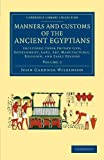 Manners and Customs of the Ancient Egyptians: Volume 2 : Including Their Private Life, Government, Laws, Art, Manufactures, Religion, and Early History, Wilkinson, John Gardner, 1108066445