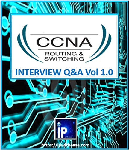 CCNA Top 100+ Interview Questions and Answers Vol 1.0: Routing and Switching (Switching And Routing Interview Questions With Answers)
