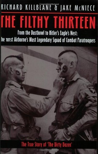 The Filthy Thirteen From the Dustbowl to Hitlers Eagles Nest The True Story of the 101st Airbornes Most Legendary Squad of Combat Paratroopers by Killblane, Richard, McNiece, Jake [Casemate Pub,2006] (Paperback)