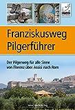 Franziskusweg Pilgerführer - Der Pilgerweg für alle Sinne von Florenz über Assisi nach Rom - Eine echte Alternative zum Jakobsweg