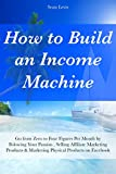 How to Build an Income Machine: Go from Zero to Four Figures Per Month by Folowing Your Passion , Selling Affiliate Marketing Products & Marketing Physical Products on Facebook