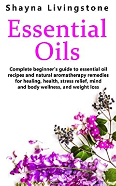 Essential Oils: Complete beginner's guide to essential oil recipes and natural aromatherapy remedies for healing, health, stress relief, mind and body wellness, and weight loss
