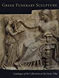 Greek Funerary Sculpture: Catalogue of the Collections at the Getty Villa (Getty Trust Publications: J. Paul Getty Museum)