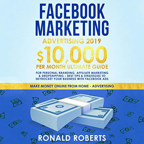 Facebook Marketing Advertising 2019: 10,000/Month Ultimate Guide for Personal Branding, Affiliate Marketing, & Dropshipping - Best Tips & Strategies to Skyrocket Your Business Facebook Ads