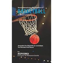 Devenir Mentalement Plus Solide au Basket-ball en Utilisant la Méditation: Atteignez Votre Potentiel en Contrôlant Vos Pensées Intérieures (French Edition)