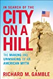 In Search of the City on a Hill : The Making and Unmaking of an American Myth, Gamble, Richard M., 1441162321