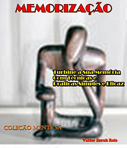 MEMORIZAÇÃO: Turbine a Sua Memória Com Técnicas e Praticas Simples e Eficaz (Coleção Mente Sã Livro 4)
