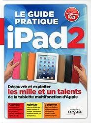 Le guide pratique Ipad 2 : Découvrir et exploiter les mille et un talents de la tablette multifonction d'Apple