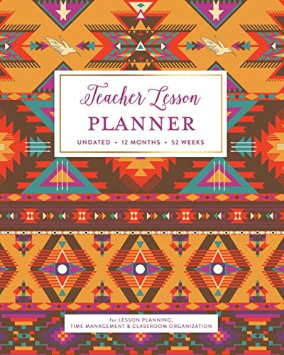 Teacher Lesson Planner, Undated 12 Months 52 Weeks for Lesson Planning, Time Management & Classroom Organization: Colorful Southwestern Tribal Pattern Teaching Curriculum Plan Calendar Book (Native American Art Projects For Middle School)