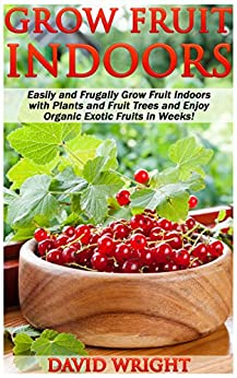 Grow Fruit Indoors: Easily And Frugally Grow Fruit Indoors With Plants And Fruit Trees And Enjoy Organic Exotic Fruits In Weeks! (Preppers Survival Guide, ... Grow Fruits Indoors, Organic Farming) by [Wright, David]