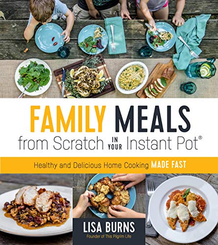 Family Meals from Scratch in Your Instant Pot: Healthy & Delicious Home Cooking Made Fast by Lisa Burns
