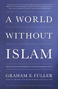 A World Without Islam by [Fuller, Graham E.]