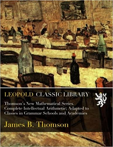 Thomson's New Mathematical Series. Complete Intellectual Arithmetic: Adapted to Classes in Grammar Schools and Academies