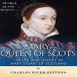 Mary, Queen of Scots: The History and Legacy of Mary Stuart of Scotland Audiobook
