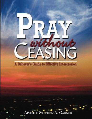Pray Without Ceasing: A Believer's Guide To Effective Intercession