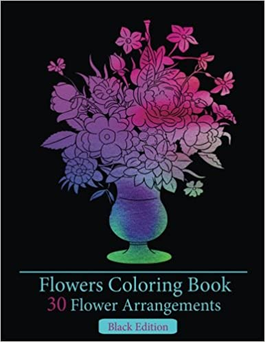 Flowers Coloring Book Black Edition30 Flower Arrangements Exquisite Bookflowers Books For Adults Stress Relieving Patterns