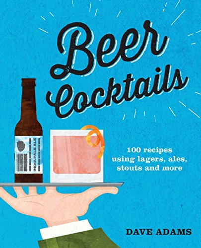 (Beer Cocktails: 100 recipes using lagers, ales, stouts and more)