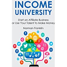 INCOME UNIVERSITY: Start an Affiliate Business or Use Your Talent to Make Money (2 in 1 bundle)
