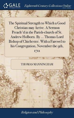 The Spiritual Strength to Which a Good Christian may Arrive. A Sermon Preach'd in the Parish-church of St. Andrew Holborn. By ... Thomas Lord Bishop ... to his Congregation, November the 9th, 1712