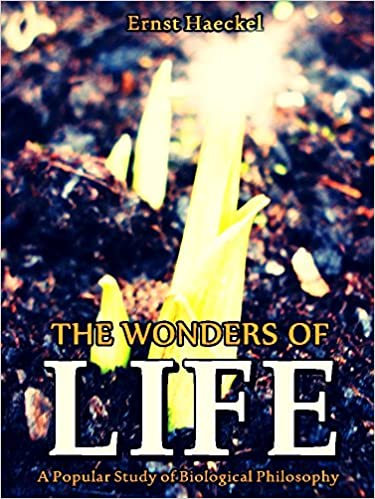 The Wonders of Life: A Popular Study of Biological
