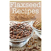 Flaxseed Recipes: The Ultimate Guide