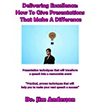 Delivering Excellence: How to Give Presentations That Make a Difference: Presentation Techniques That Will Transform a Speech into a Memorable Event | Jim Anderson