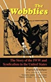 The Wobblies: The Story of the IWW and Syndicalism in the United States