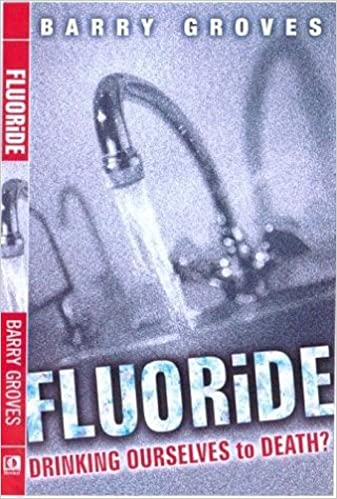 Fluoride: Drinking Ourselves to Death: Barry Groves