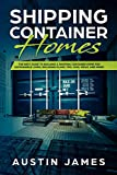 Shipping Container Homes: The Best Guide to Building a Shipping Container Home for Sustainable Living, Including Plans, Tips, Cool Ideas, and More!