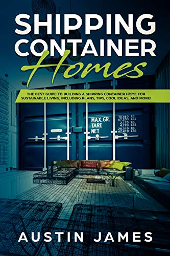 Shipping Container Homes: The Best Guide to Building a Shipping Container Home for Sustainable Living, Including Plans, Tips, Cool Ideas, and More! (Building A Container House Step By Step)