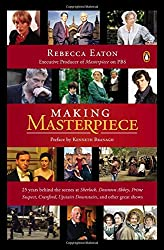 Making Masterpiece : 25 Years Behind the Scenes at Sherlock, Downton Abbey, Prime Suspect, Cranford, Upstairs Downstairs and Other Great Shows
