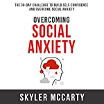 Overcoming Social Anxiety: The 30-Day Challenge to Build Confidence and Overcome Social Anxiety | Skyler McCarty
