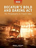 Decatur's Bold and Daring Act - The Philadelphia in Tripoli 1804, Mark Lardas, 1849083746