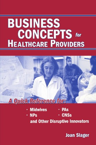 Business Concepts for Healthcare Providers: A Quick Reference for Midwives, NPS, CNSS, and Other Disruptive Innovators