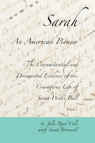 Book cover from Sarah, An American Pioneer: The Circumstantial and Documented Evidence of the Courageous Life of Sarah Wells Bullby Julie Boyd Cole