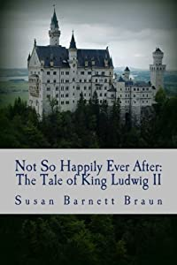 Not So Happily Ever After: The Life of King Ludwig II by Susan Barnett Braun (2012-07-03)