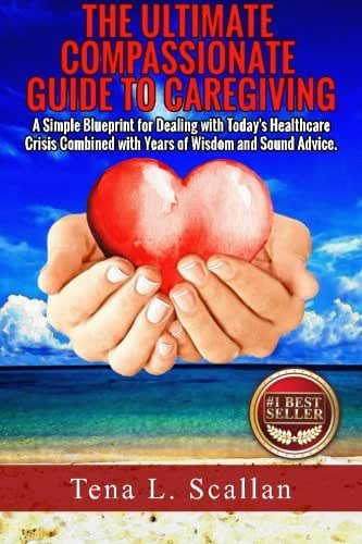 The Ultimate Compassionate Guide to Caregiving: A Simple Blueprint For Dealing with Today's Healthcare Crisis Combined with Years of Wisdom and Sound Advice