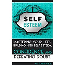 Self Esteem: Mastering Your Life!- Building High Self Esteem, Confidence and Defeating Doubt (Self Esteem, confidence,doubt)