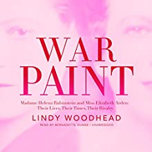 War Paint: Madame Helena Rubinstein and Miss Elizabeth Arden: Their Lives, Their Times, Their Rivalry Audiobook by Lindy Woodhead Narrated by Bernadette Dunne